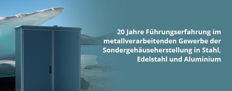 20 Jahre Führungserfahrung im metallverarbeitenden Gewerbe der Sondergehäuse in Stahl, Edelstahl und Aluminium.
